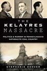The Kelayres Massacre: Politics & Murder in Pennsylvania's Anthracite Coal Country by Stephanie Hoover (Paperback / softback, 2014)