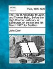 The Trial of Alexander M'Laren, and Thomas Baird, Before the High Court of Justiciary, at Edinburgh, on the 5th and 7th March 1817, for Sedition by John Dow (Paperback / softback, 2012)