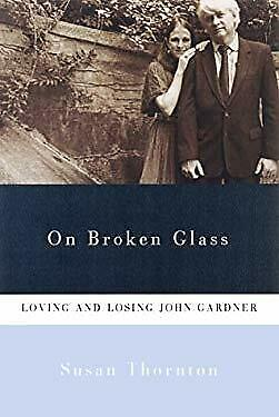 On Broken Glass : Loving and Losing John Gardner by Thornton, Susan-ExLibrary