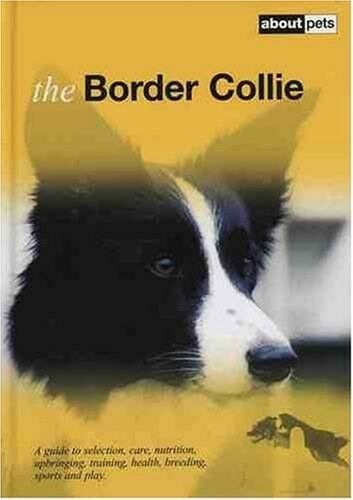 Excellent, The Border Collie: A Guide to Selection, Care, Nutrition, Upbringing,