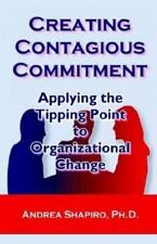 Creating Contagious Commitment : Applying the Tipping Point to Organizational Change by Andrea Shapiro (2003, Paperback)