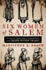 Six Women of Salem : The Untold Story of the Accused and Their Accusers in the Salem Witch Trials by Marilynne K. Roach (2013, Paperback)