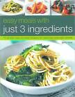 Easy Meals with Just Three Ingredients: 75 Simple Step-by-step Recipes for Delicious Everyday Dishes by Jenny White (Paperback, 2010)