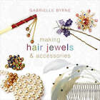 Making Hair Jewels and Accessories by Gabrielle Byrne (Paperback, 2008)