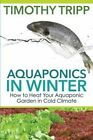 Aquaponics in Winter: How to Heat Your Aquaponic Garden in Cold Climate by Timothy Tripp (Paperback / softback, 2014)