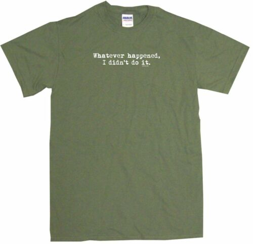 I Didn/'t Do It Mens Tee Shirt Pick Size Color Small-6XL Whatever Happened
