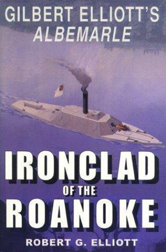 Ironclad of the Roanoke : Gilbert Elliott's Albemarle by Elliott, Robert G.