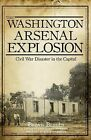 The Washington Arsenal Explosion: Civil War Disaster in the Capital by Brian Bergin (Paperback / softback, 2012)