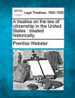 A Treatise on the Law of Citizenship in the United States: Treated Historically. by Prentiss Webster (Paperback / softback, 2010)