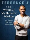 The Wealth of My Mother's Wisdom: The Lessons That Made My Life Rich by Terrence J (Paperback / softback, 2014)