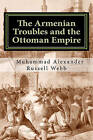 The Armenian Troubles and the Ottoman Empire: The Views of a Nineteenth Century American Convert to Islam by Muhammad Alexander Russell Webb, Muhammed Abdullah Al-Ahari (Paperback / softback, 2011)