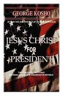 Jesus Christ for President: The True American Patriot-A Strong Conservative Republican by Pastor George Kosho, George Kosho (Paperback / softback, 2008)