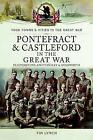 Pontefract and Castleford in the Great War: Featherstone, Knottingley and Hemsworth by Timothy Lynch (Paperback, 2016)