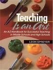 Teaching Is an Art : An A-Z Handbook for Successful Teaching in Middle Schools and High Schools by Leon Spreyer (2002, Paperback)