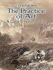 The Practice of Art: A Classic Victorian Treatise by J. D. Harding (Paperback, 2017)