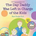 The Day Daddy Was Left in Charge of the Kids by Brent Douglas Dyck (Paperback / softback, 2013)