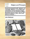 A Sermon Preach'd at St. James's, on Thursday, March 8. 1710. Being the Anniversary of Her Majesty's Happy Accession to the Throne. by the Right Reverend Father in God, John Lord Bishop of Bristol. ... by John Robinson (Paperback / softback, 2010)