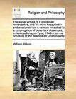The Social Virtues of a Good Man Represented, and His More Happy Latter End Accounted For. a Sermon Preached to a Congregation of Protestant Dissenters, in Newcastle-Upon-Tyne, 1748-9. on the Occasion of the Death of Mr. Joseph Airey by William Wilson (Paperback / softback, 2010)