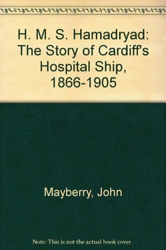 """H. M. S. """"Hamadryad"""": The Story of Cardiff's Hospital Ship, 1866-1905 By John M"""