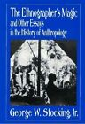 The Ethnographer's Magic: And Other Essays in the History of Anthropology by George W. Stocking (Paperback, 1994)