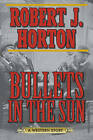 Bullets in the Sun: A Western Story by Robert J. Horton (Paperback, 2015)