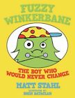 Fuzzy Winkerbane The Boy Who Would Never Change 9781463407582 by Matt Stahl