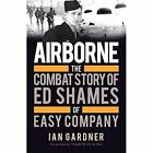 Airborne: The Combat Story of Ed Shames of Easy Company by Ian Gardner (Paperback, 2017)