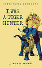 Eyewitness Accounts: I Was a Tiger Hunter by J. Moray Brown (Paperback, 2014)