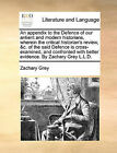 An Appendix to the Defence of Our Antient and Modern Historians, Wherein the Critical Historian's Review, &C. of the Said Defence Is Cross-Examined, and Confronted with Better Evidence. by Zachary Grey L.L.D. by Zachary Grey (Paperback / softback, 2010)