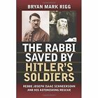The Rabbi Saved by Hitler's Soldiers: Rebbe Joseph Isaac Schneersohn and His Astonishing Rescue by Bryan Mark Rigg (Paperback, 2016)