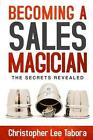 Becoming a Sales Magician: The Secrets Revealed by Christopher Lee Tabora (Paperback / softback, 2014)
