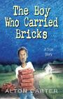 The Boy Who Carried Bricks : A True Story (Older YA Cover) by Alton Carter (2015, Hardcover)