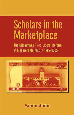Scholars in the Marketplace : The Dilemmas of Neo- Liberal Reform at Makerere...