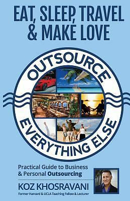 Eat, Sleep, Travel and Make Love - Outsource Everything Else : Practical...