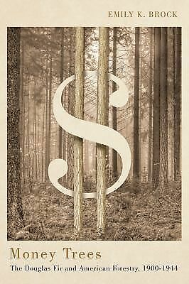 Money Trees : The Douglas Fir and American Forestry, 1900-1944 by Emily K....