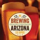 Brewing Arizona: A Century of Beer in the Grand Canyon State by Ed Sipos (Hardback, 2013)