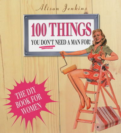 100 things you don't need a man for!: home repair and improvement by Alison