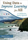 Using Data to Improve Learning for All: A Collaborative Inquiry Approach by Nancy B. Love (Paperback, 2008)