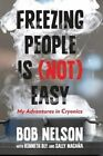 Freezing People is (Not) Easy: My Adventures in Cryonics by Bob Nelson, Sally Magana, Kenneth Bly (Hardback, 2014)