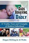 Dads Behaving Dadly: 67 Truths, Tears and Triumphs of Modern Fatherhood by Al Watts, Hogan Hilling (Paperback / softback, 2014)