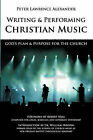 Writing and Performing Christian Music: God's Plan & Purpose for the Church by Peter Lawrence Alexander (Paperback / softback, 2007)