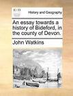 An Essay Towards a History of Bideford, in the County of Devon. by Professor John Watkins (Paperback / softback, 2010)
