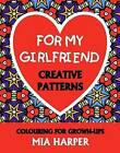 For My Girlfriend: Creative Patterns, Colouring for Grown-Ups by Mia Harper (Paperback, 2015)