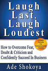 Laugh Last, Laugh Loudest: How to Overcome Fear, Doubt, Criticism and Confidently Succeed in Business by Ade Shokoya (Paperback, 2009)