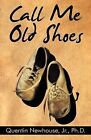 Call Me Old Shoes by Quentin Newhouse Jr Ph D, Jr, Quentin Newhouse (Paperback / softback, 2009)