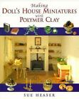 Making Doll's House Miniatures with Polymer Clay by Sue Heaser (1998, Hardcover)
