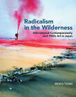 Radicalism in the Wilderness: International Contemporaneity and 1960s Art in Japan by Reiko Tomii (Hardback, 2016)