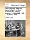 Christ Crucified, the Grand Theme of Paul's Ministry; Illustrated in a Sermon, Preached ... August 22, 1799, ... by James Dore. by James Dore (Paperback / softback, 2010)