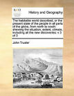 The Habitable World Described, or the Present State of the People in All Parts of the Globe, from North to South: Shewing the Situation, Extent, Climate, Including All the New Discoveries: V 3 of 3 by John Trusler (Paperback / softback, 2010)