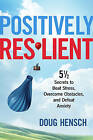 Positively Resilient: 5 1/2 Secrets to Beat Stress, Overcome Obstacles, and Defeat Anxiety by Doug Hensch (Paperback, 2016)